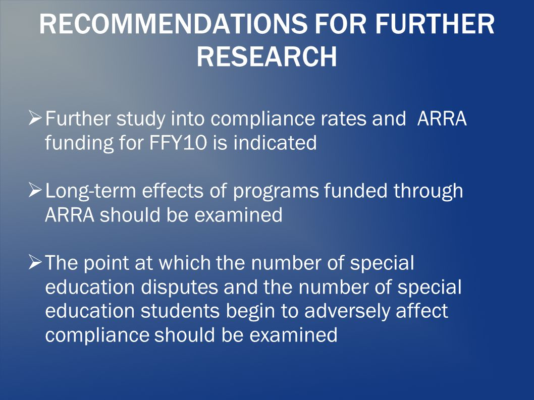 RECOMMENDATIONS FOR FURTHER RESEARCH  Further study into compliance rates and ARRA funding for FFY10 is indicated  Long-term effects of programs funded through ARRA should be examined  The point at which the number of special education disputes and the number of special education students begin to adversely affect compliance should be examined