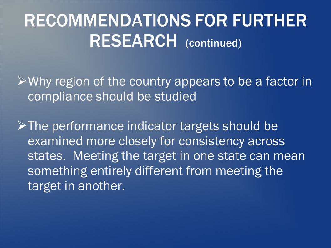 RECOMMENDATIONS FOR FURTHER RESEARCH (continued)  Why region of the country appears to be a factor in compliance should be studied  The performance indicator targets should be examined more closely for consistency across states.