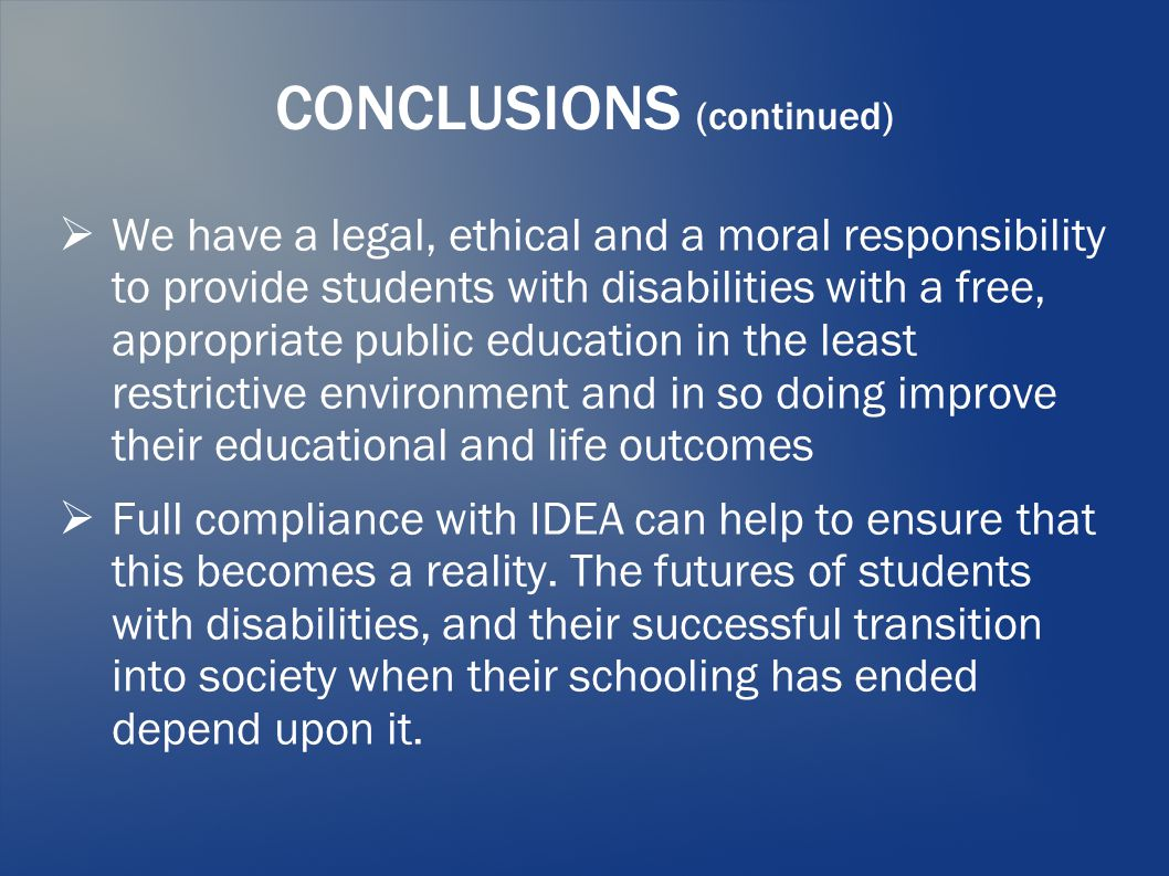 CONCLUSIONS (continued)  We have a legal, ethical and a moral responsibility to provide students with disabilities with a free, appropriate public education in the least restrictive environment and in so doing improve their educational and life outcomes  Full compliance with IDEA can help to ensure that this becomes a reality.