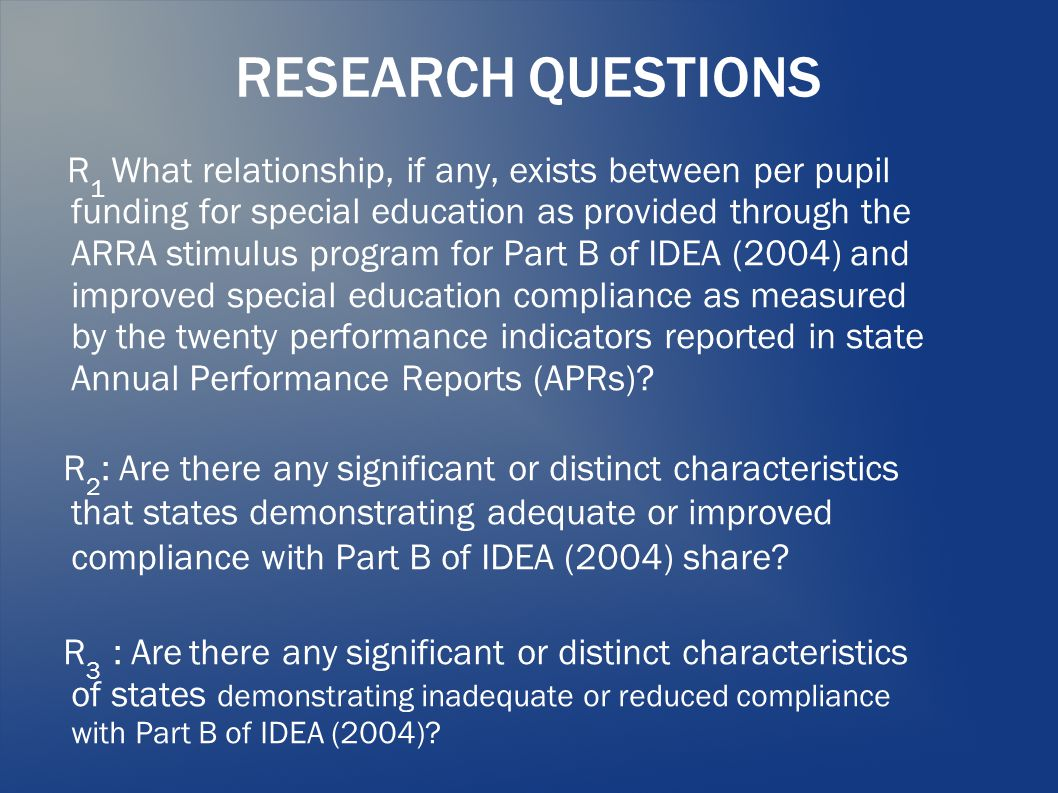 RESEARCH QUESTIONS R 1 What relationship, if any, exists between per pupil funding for special education as provided through the ARRA stimulus program for Part B of IDEA (2004) and improved special education compliance as measured by the twenty performance indicators reported in state Annual Performance Reports (APRs).