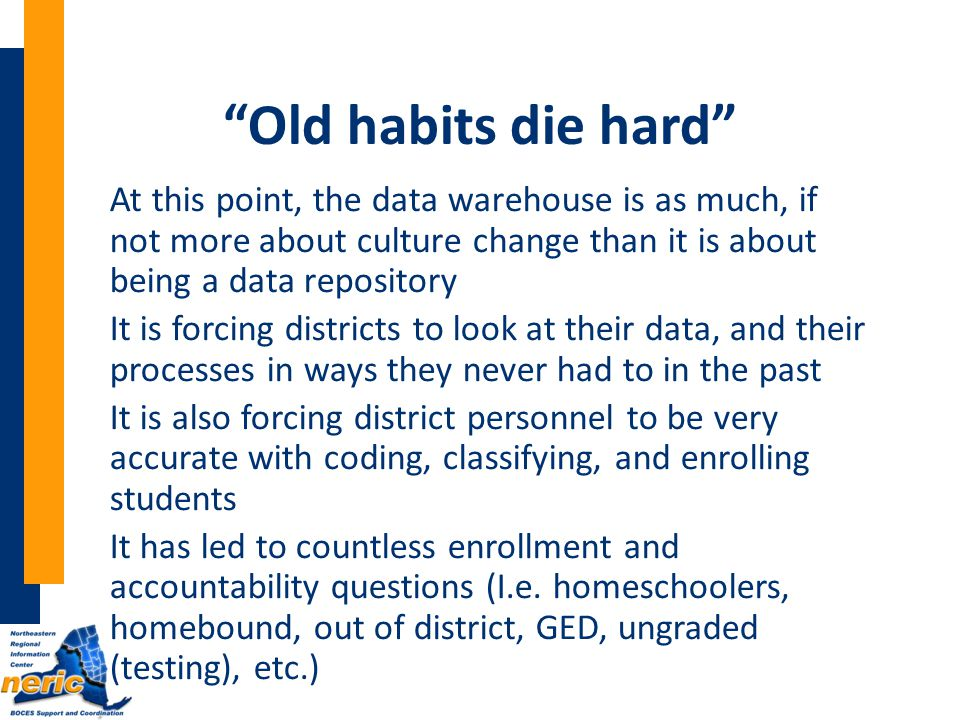 Old habits die hard At this point, the data warehouse is as much, if not more about culture change than it is about being a data repository It is forcing districts to look at their data, and their processes in ways they never had to in the past It is also forcing district personnel to be very accurate with coding, classifying, and enrolling students It has led to countless enrollment and accountability questions (I.e.