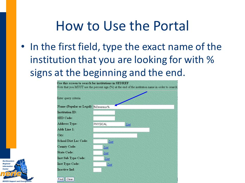 How to Use the Portal In the first field, type the exact name of the institution that you are looking for with % signs at the beginning and the end.