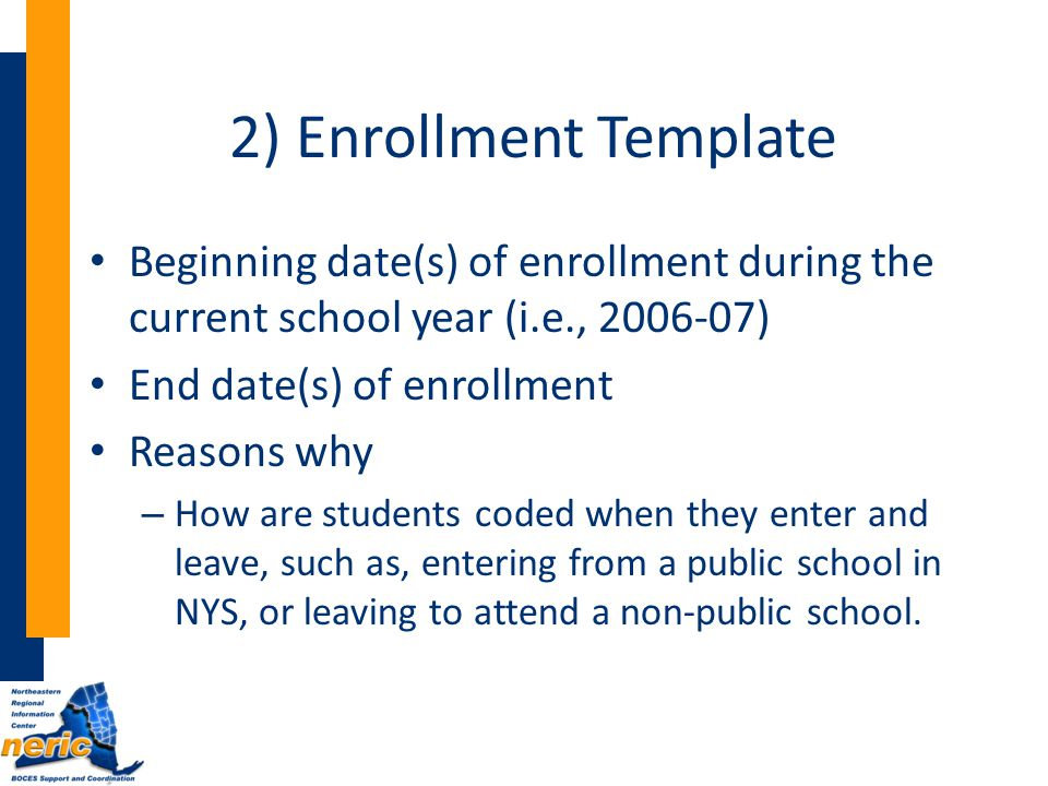 2) Enrollment Template Beginning date(s) of enrollment during the current school year (i.e., 2006-07) End date(s) of enrollment Reasons why – How are students coded when they enter and leave, such as, entering from a public school in NYS, or leaving to attend a non-public school.
