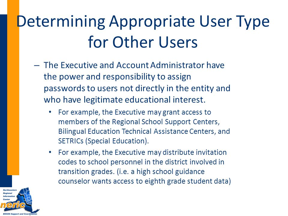 Determining Appropriate User Type for Other Users – The Executive and Account Administrator have the power and responsibility to assign passwords to users not directly in the entity and who have legitimate educational interest.