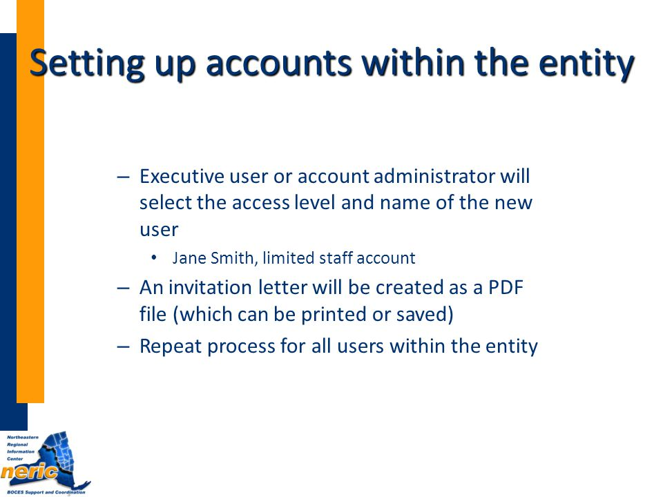 – Executive user or account administrator will select the access level and name of the new user Jane Smith, limited staff account – An invitation letter will be created as a PDF file (which can be printed or saved) – Repeat process for all users within the entity Setting up accounts within the entity