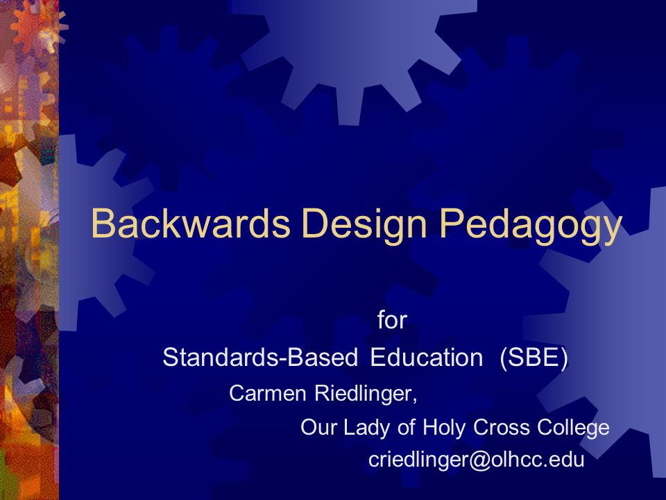 Backwards Design Pedagogy for Standards-Based Education (SBE) Carmen Riedlinger, Our Lady of Holy Cross College criedlinger@olhcc.edu