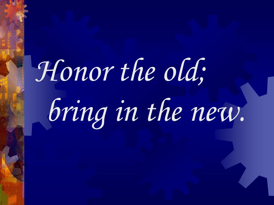 Honor the old; bring in the new.