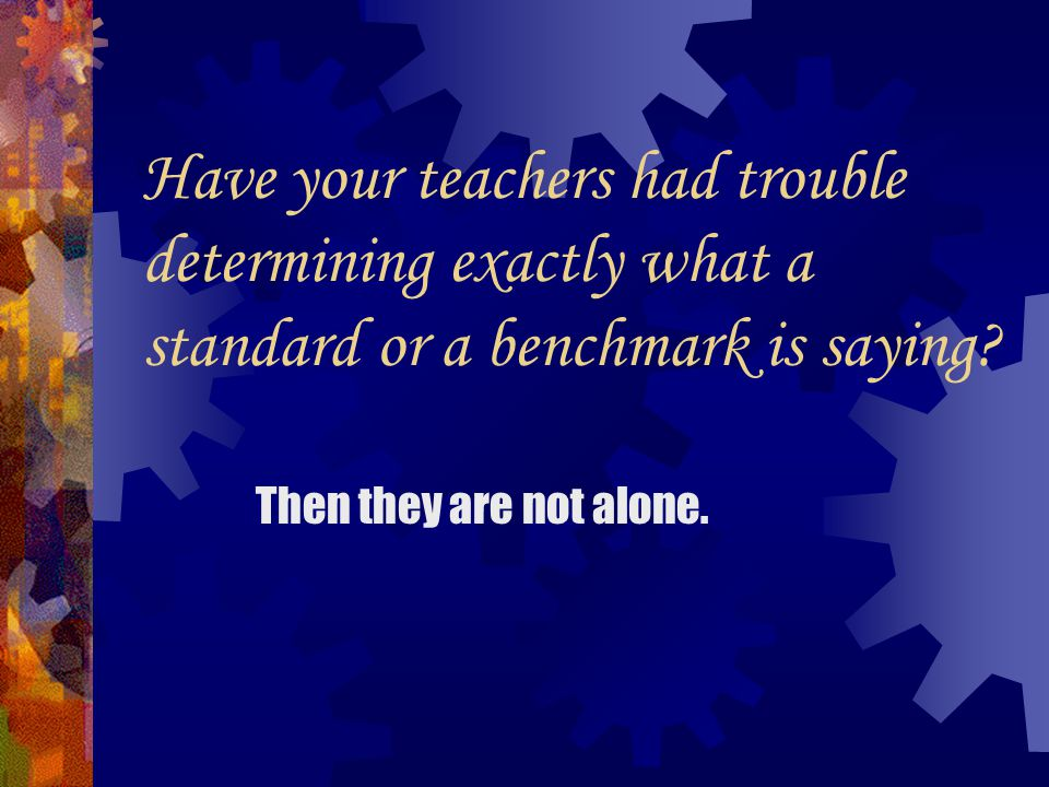 Have your teachers had trouble determining exactly what a standard or a benchmark is saying.