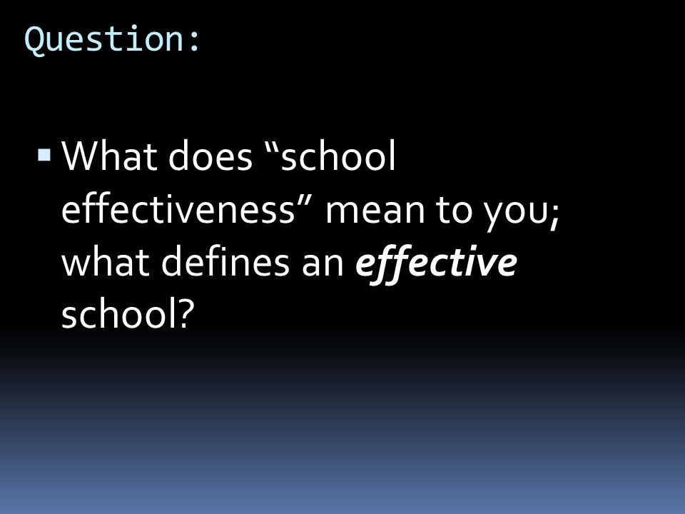 "Question:  What does ""school effectiveness"" mean to you; what defines an effective school?"