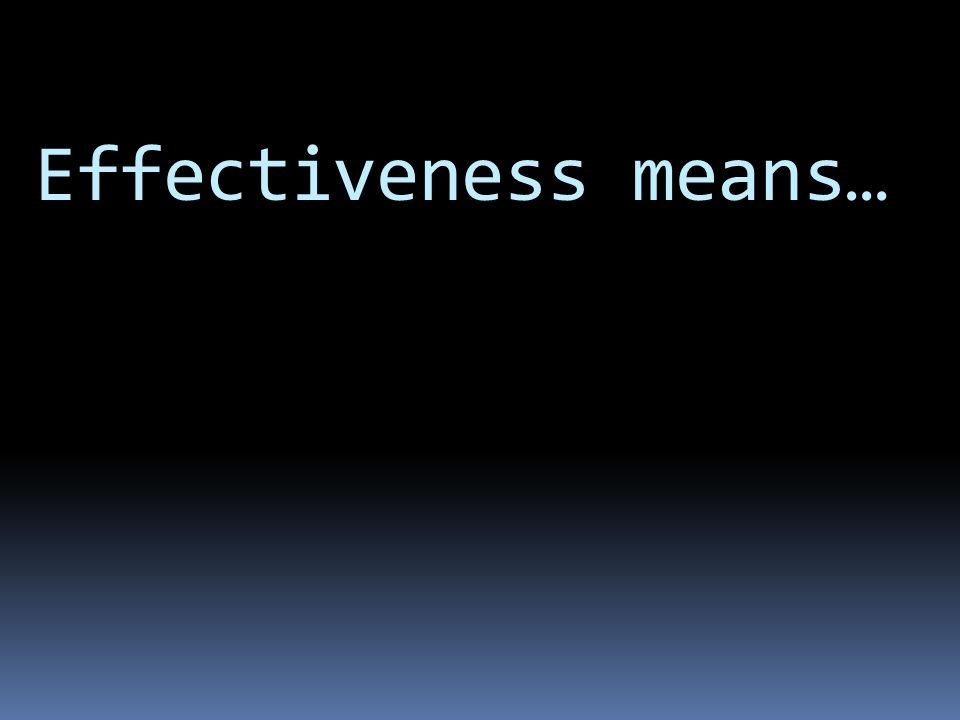 Effectiveness means…