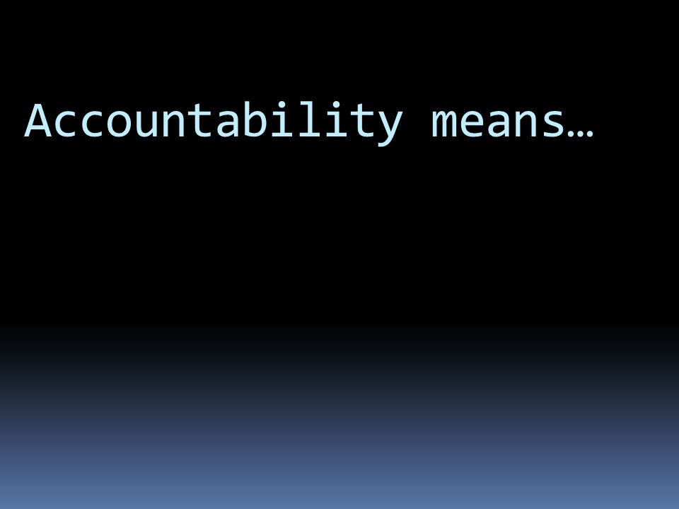 Accountability means…