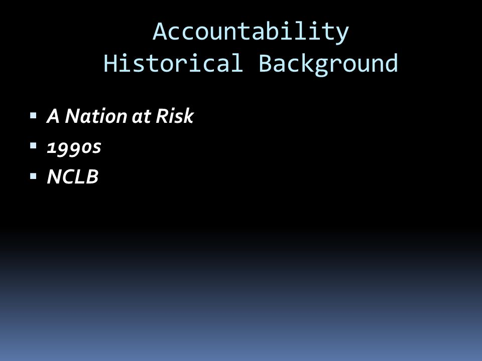 Accountability Historical Background  A Nation at Risk  1990s  NCLB