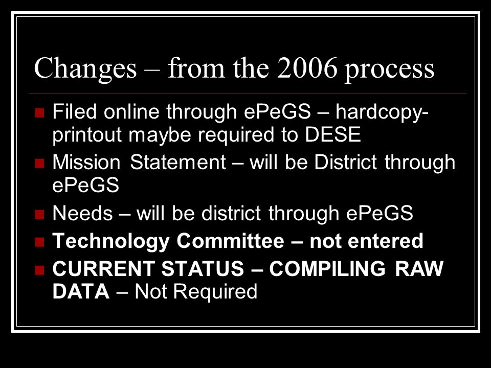 Changes – from the 2006 process Filed online through ePeGS – hardcopy- printout maybe required to DESE Mission Statement – will be District through ePeGS Needs – will be district through ePeGS Technology Committee – not entered CURRENT STATUS – COMPILING RAW DATA – Not Required