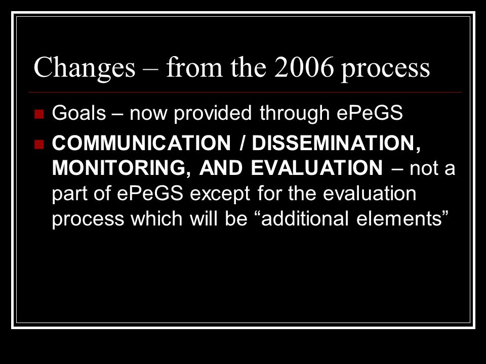 Changes – from the 2006 process Goals – now provided through ePeGS COMMUNICATION / DISSEMINATION, MONITORING, AND EVALUATION – not a part of ePeGS except for the evaluation process which will be additional elements