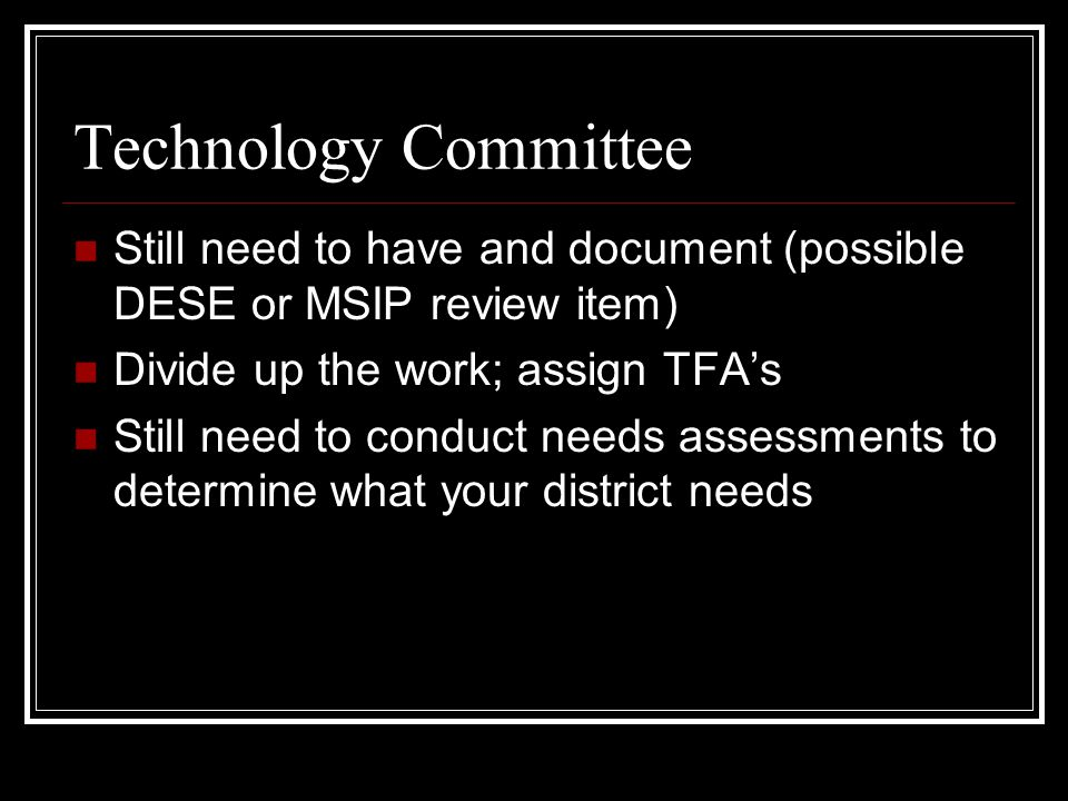 Technology Committee Still need to have and document (possible DESE or MSIP review item) Divide up the work; assign TFA's Still need to conduct needs