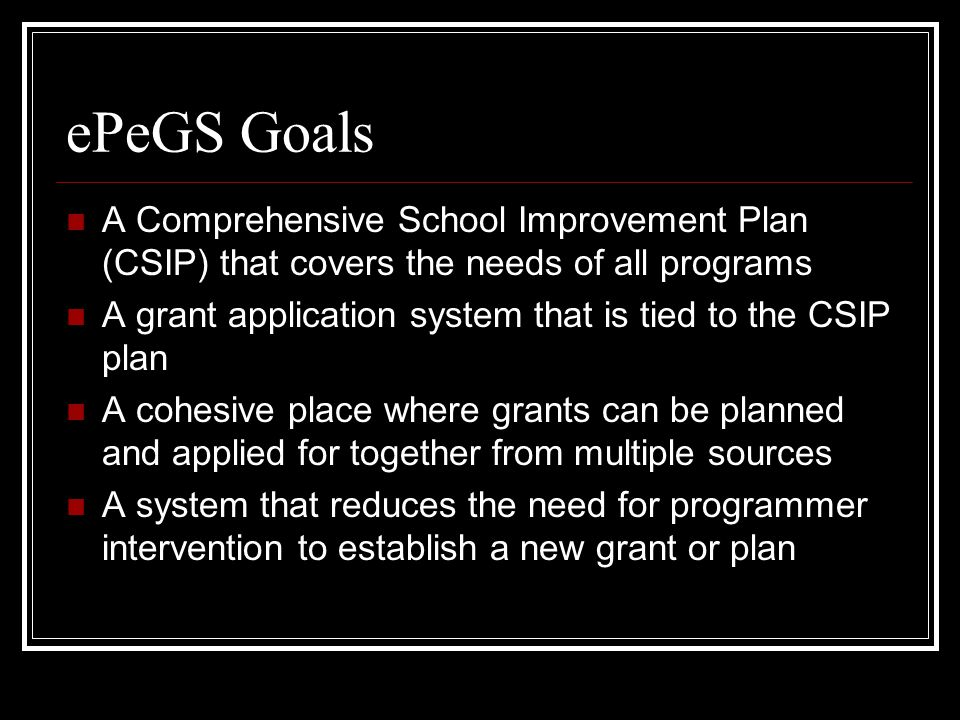 ePeGS Goals A Comprehensive School Improvement Plan (CSIP) that covers the needs of all programs A grant application system that is tied to the CSIP plan A cohesive place where grants can be planned and applied for together from multiple sources A system that reduces the need for programmer intervention to establish a new grant or plan