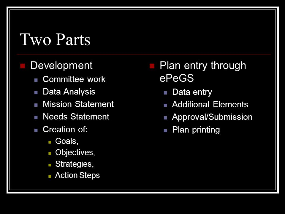 Two Parts Development Committee work Data Analysis Mission Statement Needs Statement Creation of: Goals, Objectives, Strategies, Action Steps Plan ent