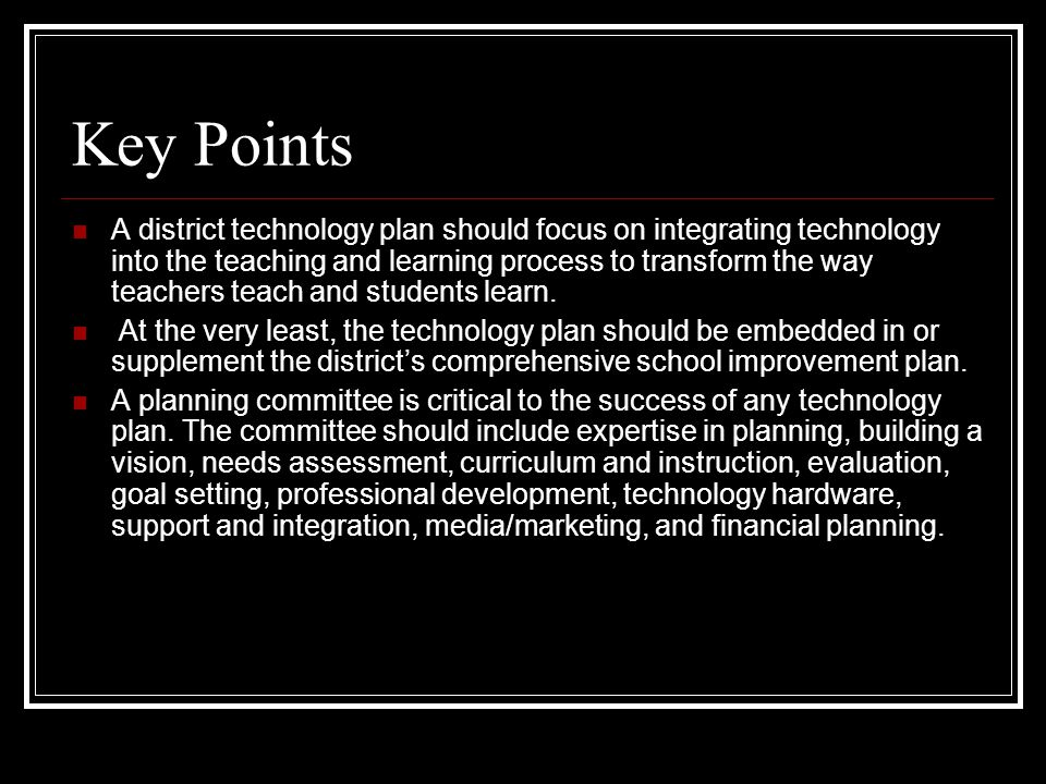 Key Points A district technology plan should focus on integrating technology into the teaching and learning process to transform the way teachers teac