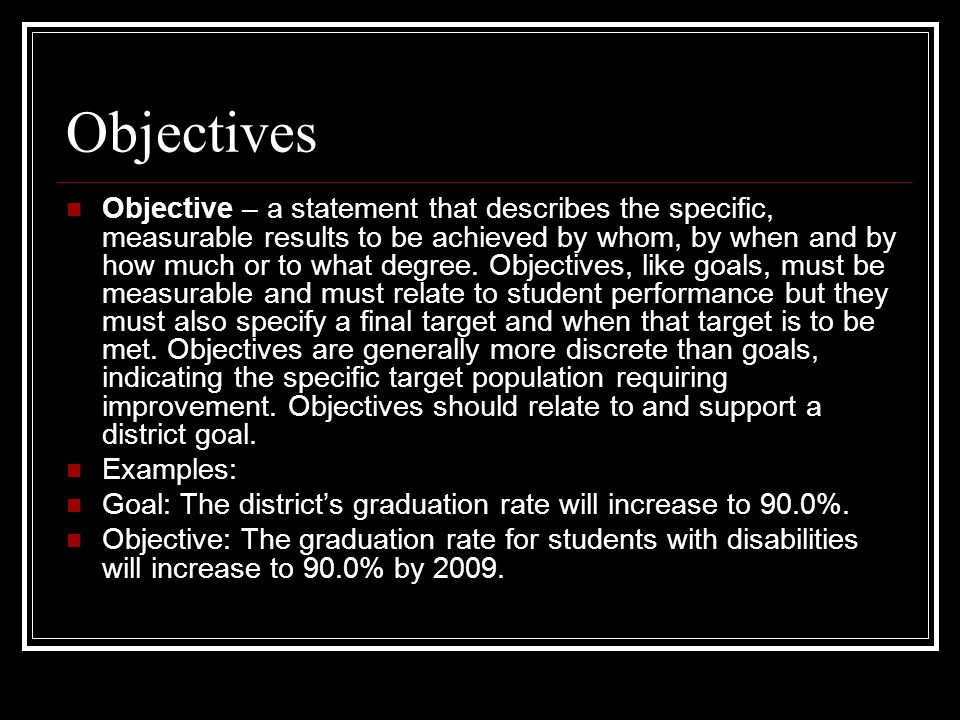 Objectives Objective – a statement that describes the specific, measurable results to be achieved by whom, by when and by how much or to what degree.