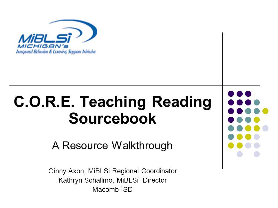 C.O.R.E. Teaching Reading Sourcebook A Resource Walkthrough Ginny Axon, MiBLSi Regional Coordinator Kathryn Schallmo, MiBLSi Director Macomb ISD
