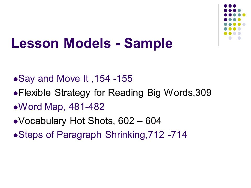 Lesson Models - Sample Say and Move It,154 -155 Flexible Strategy for Reading Big Words,309 Word Map, 481-482 Vocabulary Hot Shots, 602 – 604 Steps of Paragraph Shrinking,712 -714