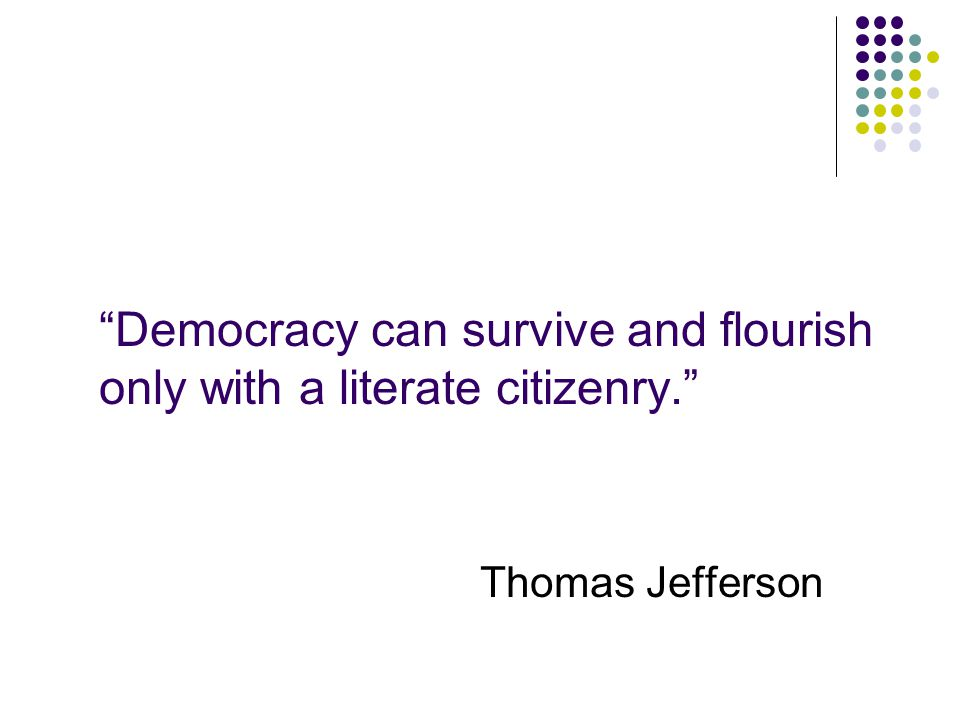Democracy can survive and flourish only with a literate citizenry. Thomas Jefferson