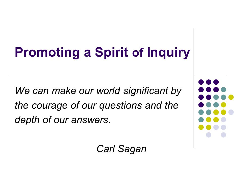 Promoting a Spirit of Inquiry We can make our world significant by the courage of our questions and the depth of our answers.