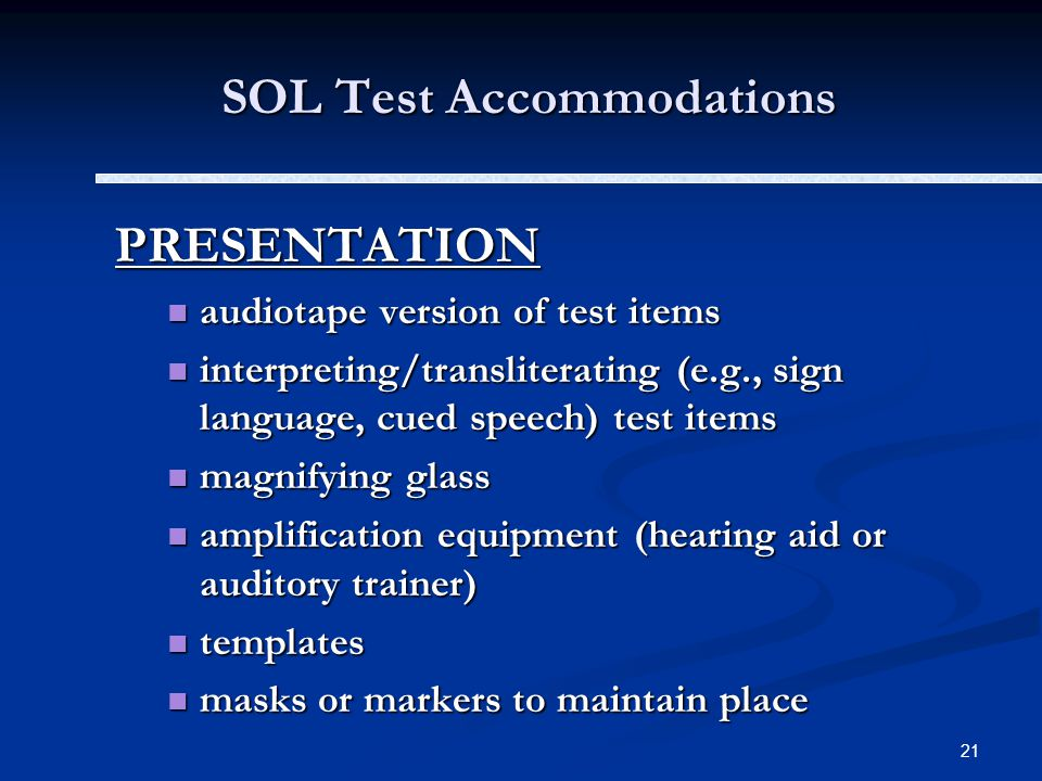 21 SOL Test Accommodations PRESENTATION audiotape version of test items audiotape version of test items interpreting/transliterating (e.g., sign language, cued speech) test items interpreting/transliterating (e.g., sign language, cued speech) test items magnifying glass magnifying glass amplification equipment (hearing aid or auditory trainer) amplification equipment (hearing aid or auditory trainer) templates templates masks or markers to maintain place masks or markers to maintain place
