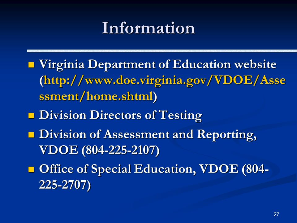 27 Information Virginia Department of Education website (http://www.doe.virginia.gov/VDOE/Asse ssment/home.shtml) Virginia Department of Education website (http://www.doe.virginia.gov/VDOE/Asse ssment/home.shtml) Division Directors of Testing Division Directors of Testing Division of Assessment and Reporting, VDOE (804-225-2107) Division of Assessment and Reporting, VDOE (804-225-2107) Office of Special Education, VDOE (804- 225-2707) Office of Special Education, VDOE (804- 225-2707)