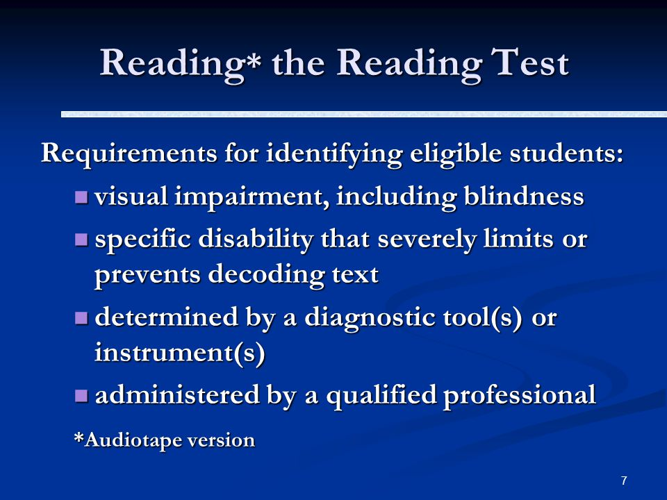 7 Reading * the Reading Test Requirements for identifying eligible students: visual impairment, including blindness visual impairment, including blindness specific disability that severely limits or prevents decoding text specific disability that severely limits or prevents decoding text determined by a diagnostic tool(s) or instrument(s) determined by a diagnostic tool(s) or instrument(s) administered by a qualified professional administered by a qualified professional *Audiotape version