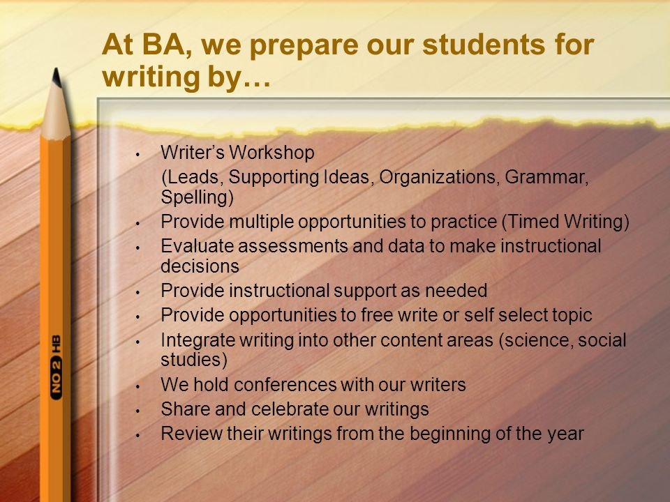At BA, we prepare our students for writing by… Writer's Workshop (Leads, Supporting Ideas, Organizations, Grammar, Spelling) Provide multiple opportunities to practice (Timed Writing) Evaluate assessments and data to make instructional decisions Provide instructional support as needed Provide opportunities to free write or self select topic Integrate writing into other content areas (science, social studies) We hold conferences with our writers Share and celebrate our writings Review their writings from the beginning of the year
