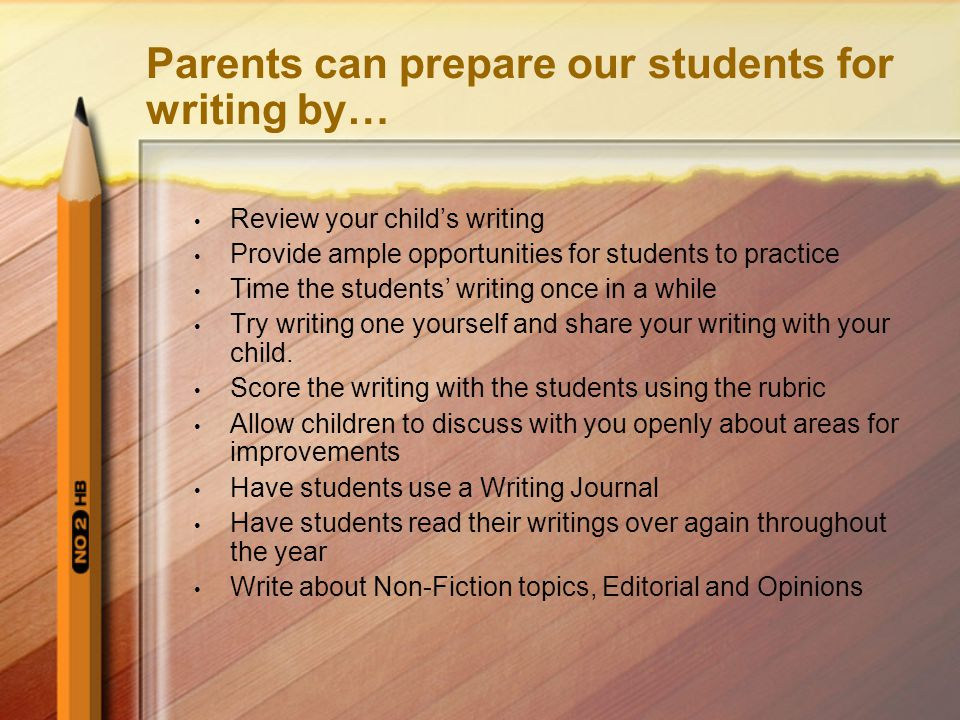 Parents can prepare our students for writing by… Review your child's writing Provide ample opportunities for students to practice Time the students' writing once in a while Try writing one yourself and share your writing with your child.