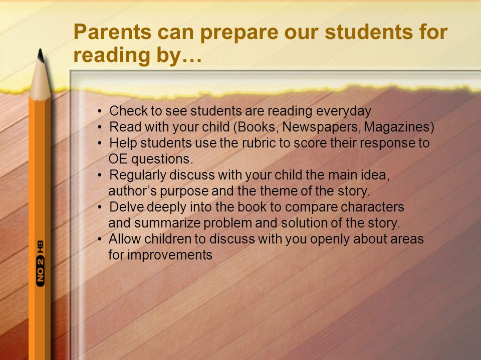 Parents can prepare our students for reading by… Check to see students are reading everyday Read with your child (Books, Newspapers, Magazines) Help students use the rubric to score their response to OE questions.