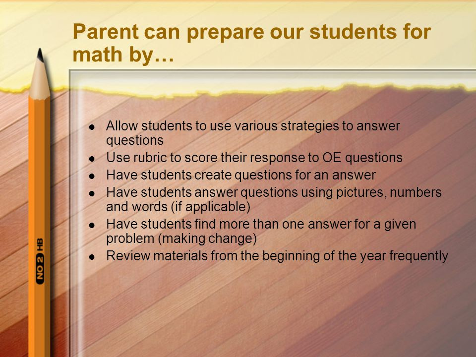 Parent can prepare our students for math by… Allow students to use various strategies to answer questions Use rubric to score their response to OE questions Have students create questions for an answer Have students answer questions using pictures, numbers and words (if applicable) Have students find more than one answer for a given problem (making change) Review materials from the beginning of the year frequently
