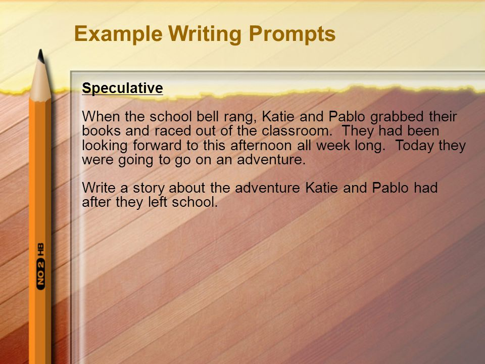 Example Writing Prompts Speculative When the school bell rang, Katie and Pablo grabbed their books and raced out of the classroom.