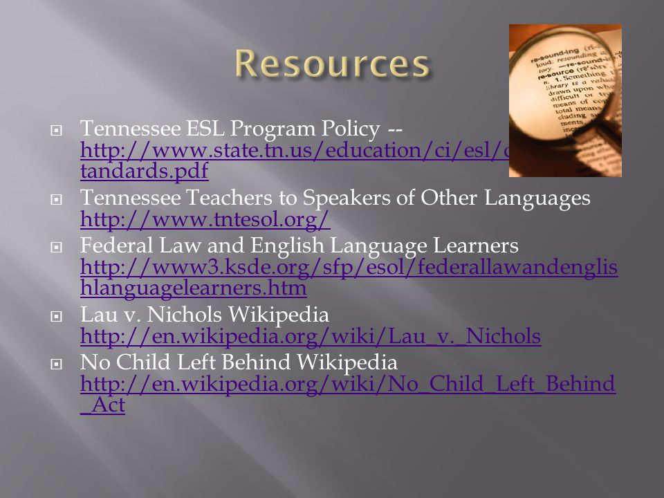  Tennessee ESL Program Policy -- http://www.state.tn.us/education/ci/esl/doc/ELL_S tandards.pdf http://www.state.tn.us/education/ci/esl/doc/ELL_S tandards.pdf  Tennessee Teachers to Speakers of Other Languages http://www.tntesol.org/ http://www.tntesol.org/  Federal Law and English Language Learners http://www3.ksde.org/sfp/esol/federallawandenglis hlanguagelearners.htm http://www3.ksde.org/sfp/esol/federallawandenglis hlanguagelearners.htm  Lau v.