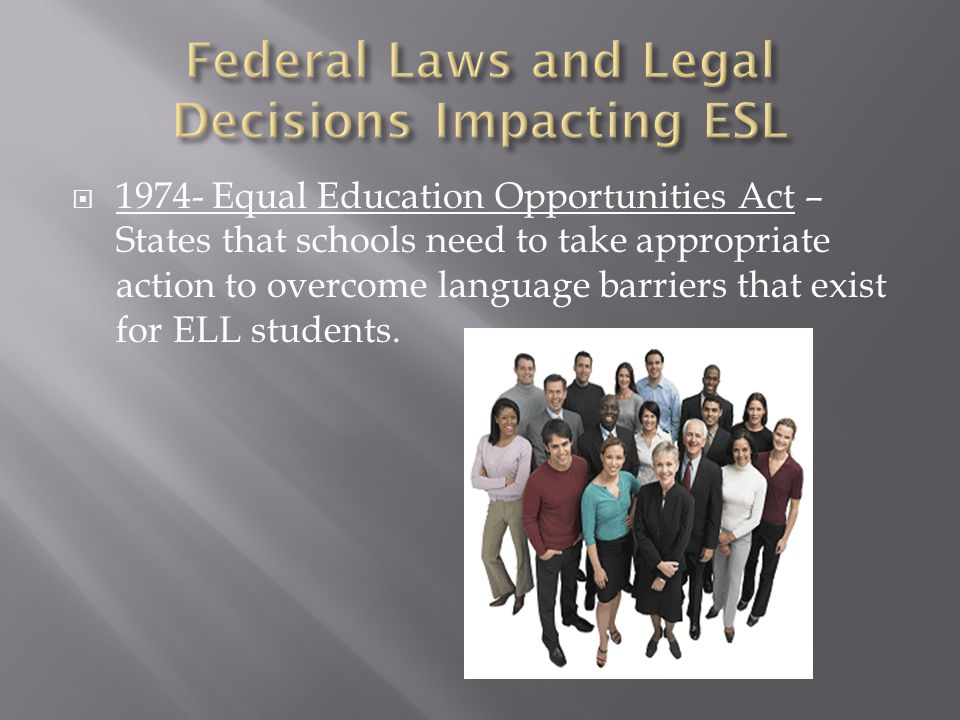  1974- Equal Education Opportunities Act – States that schools need to take appropriate action to overcome language barriers that exist for ELL stude