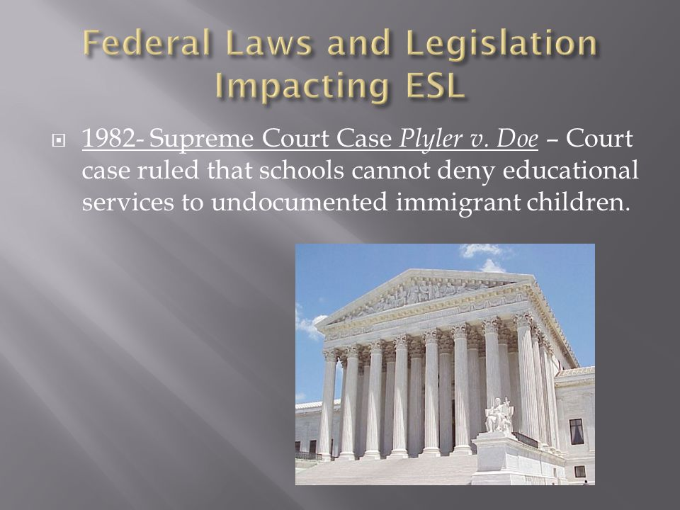  1982- Supreme Court Case Plyler v. Doe – Court case ruled that schools cannot deny educational services to undocumented immigrant children.
