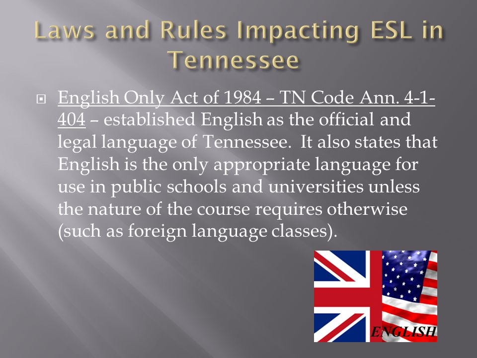  English Only Act of 1984 – TN Code Ann. 4-1- 404 – established English as the official and legal language of Tennessee. It also states that English