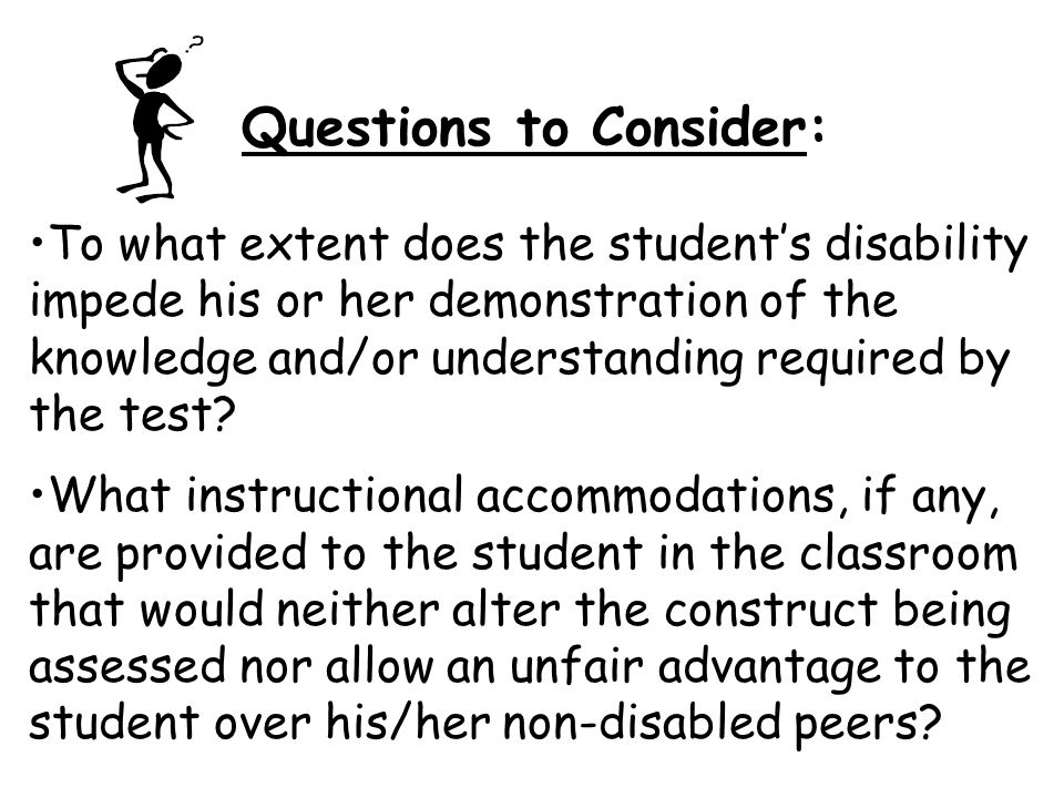 Questions to Consider: To what extent does the student's disability impede his or her demonstration of the knowledge and/or understanding required by the test.