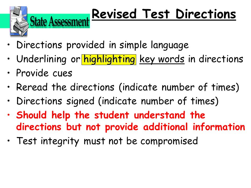 Directions provided in simple language highlightingUnderlining or highlighting key words in directions Provide cues Reread the directions (indicate number of times) Directions signed (indicate number of times) Should help the student understand the directions but not provide additional information Test integrity must not be compromised Revised Test Directions