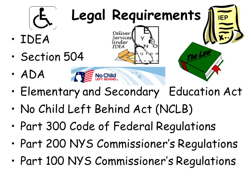 Legal Requirements IDEA Section 504 ADA Elementary and Secondary Education Act No Child Left Behind Act (NCLB) Part 300 Code of Federal Regulations Part 200 NYS Commissioner's Regulations Part 100 NYS Commissioner's Regulations IEP