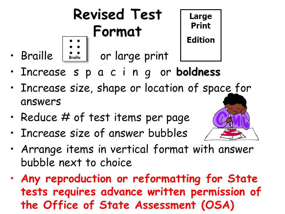 Revised Test Format Braille or large print boldnessIncrease s p a c i n g or boldness Increase size, shape or location of space for answers Reduce # of test items per page Increase size of answer bubbles Arrange items in vertical format with answer bubble next to choice Any reproduction or reformatting for State tests requires advance written permission of the Office of State Assessment (OSA) Large Print Edition
