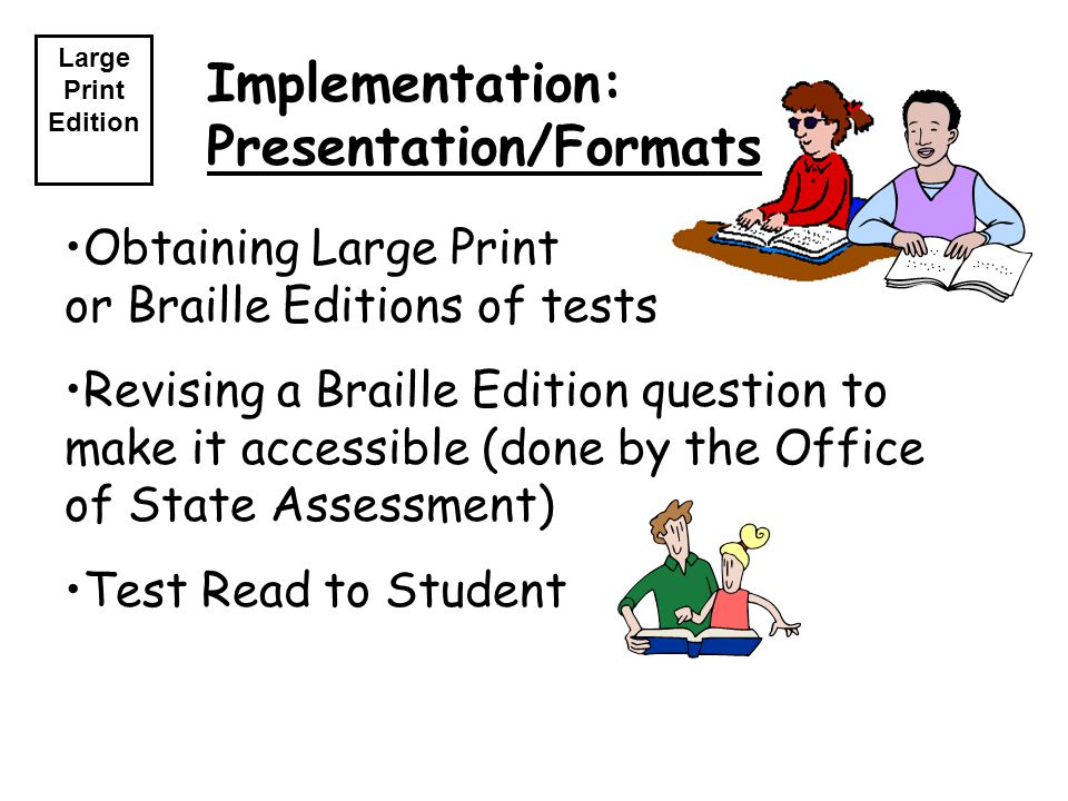 Implementation: Presentation/Formats Large Print Edition Obtaining Large Print or Braille Editions of tests Revising a Braille Edition question to make it accessible (done by the Office of State Assessment) Test Read to Student
