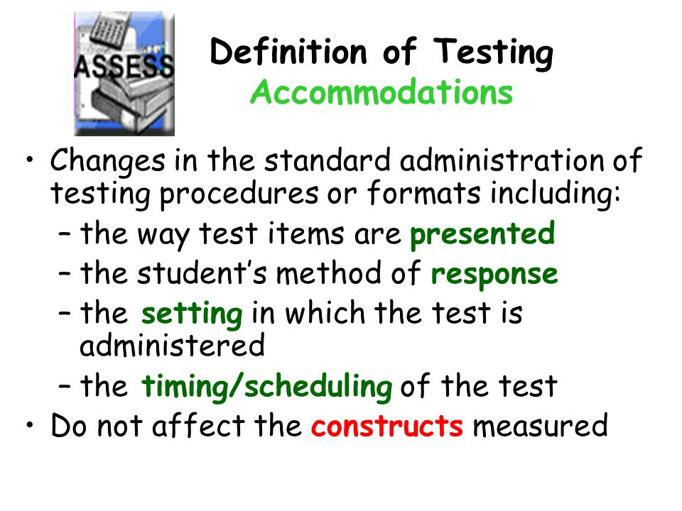 Definition of Testing Accommodations Changes in the standard administration of testing procedures or formats including: –the way test items are presented –the student's method of response –the setting in which the test is administered –the timing/scheduling of the test Do not affect the constructs measured