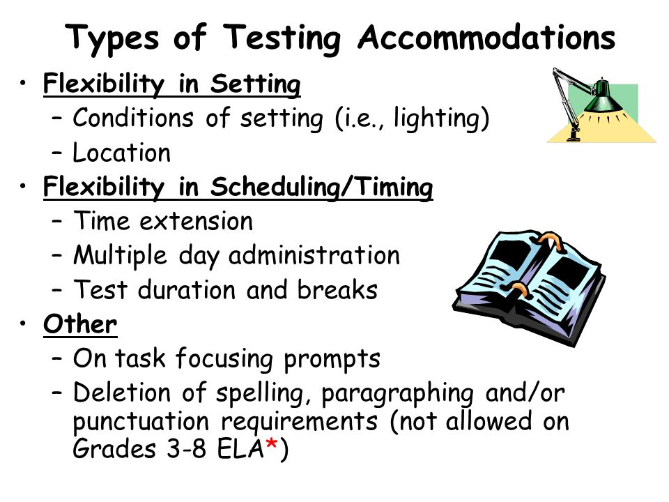 Types of Testing Accommodations Flexibility in Setting –Conditions of setting (i.e., lighting) –Location Flexibility in Scheduling/Timing –Time extension –Multiple day administration –Test duration and breaks Other –On task focusing prompts –Deletion of spelling, paragraphing and/or punctuation requirements (not allowed on Grades 3-8 ELA*)