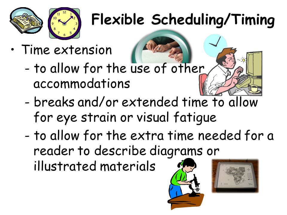 Flexible Scheduling/Timing Time extension - to allow for the use of other accommodations - breaks and/or extended time to allow for eye strain or visual fatigue - to allow for the extra time needed for a reader to describe diagrams or illustrated materials