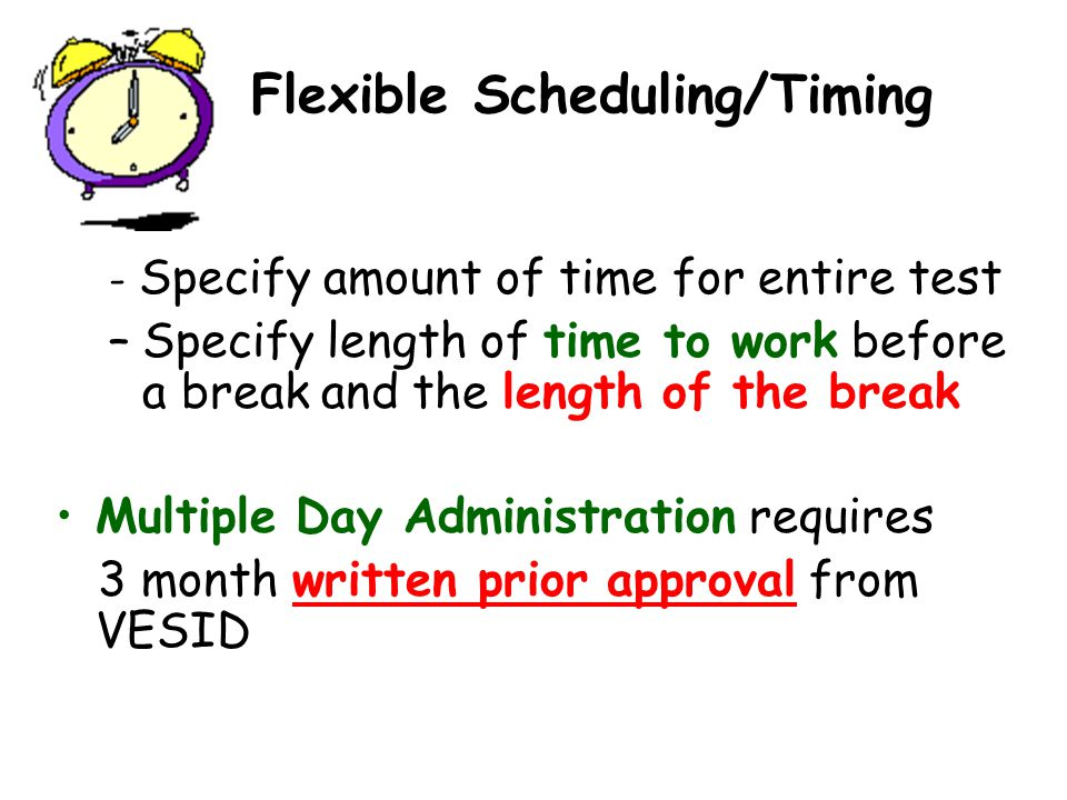 Flexible Scheduling/Timing - Specify amount of time for entire test –Specify length of time to work before a break and the length of the break Multiple Day Administration requires 3 month written prior approval from VESID