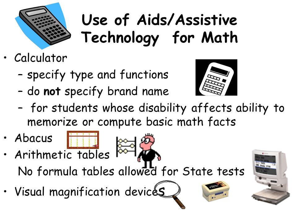 Use of Aids/Assistive Technology for Math Calculator –specify type and functions –do not specify brand name – for students whose disability affects ability to memorize or compute basic math facts Abacus Arithmetic tables No formula tables allowed for State tests Visual magnification device s