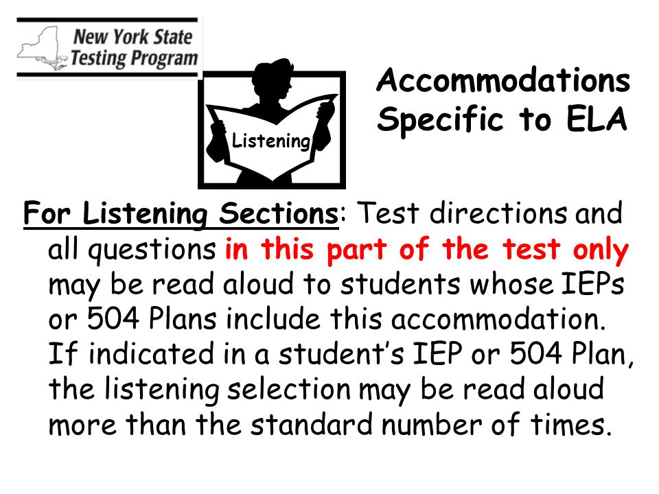 Accommodations Specific to ELA For Listening Sections: Test directions and all questions in this part of the test only may be read aloud to students whose IEPs or 504 Plans include this accommodation.